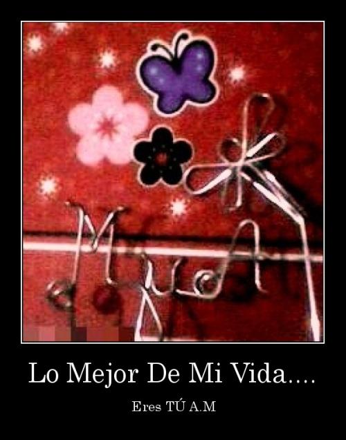 desmotivaciones.mx Lo Mejor De Mi Vida.... Eres T A.M 134732653382 Lo mejor de mi vida eres tú